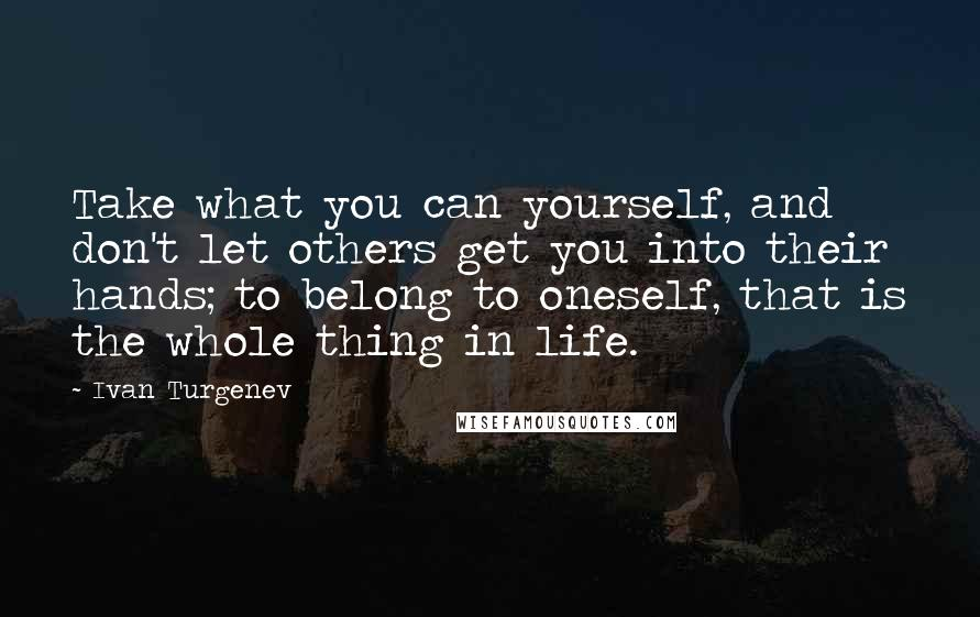 Ivan Turgenev quotes: Take what you can yourself, and don't let others get you into their hands; to belong to oneself, that is the whole thing in life.
