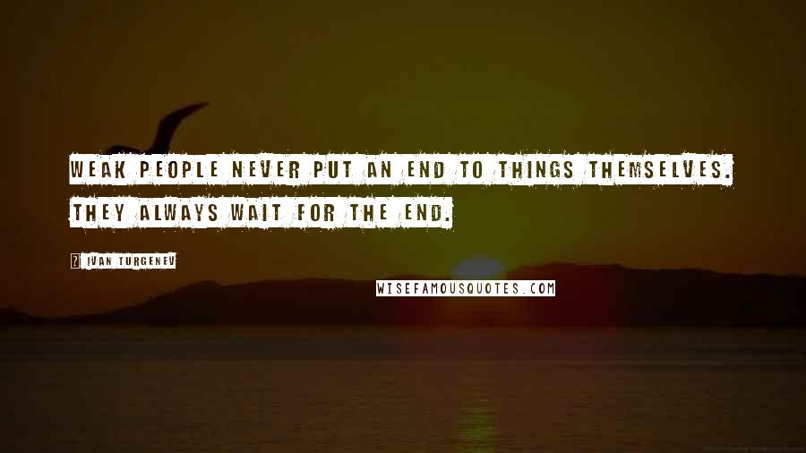 Ivan Turgenev quotes: Weak people never put an end to things themselves. They always wait for the end.