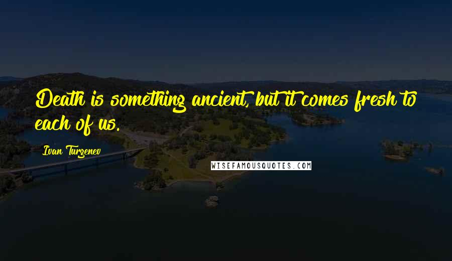 Ivan Turgenev quotes: Death is something ancient, but it comes fresh to each of us.