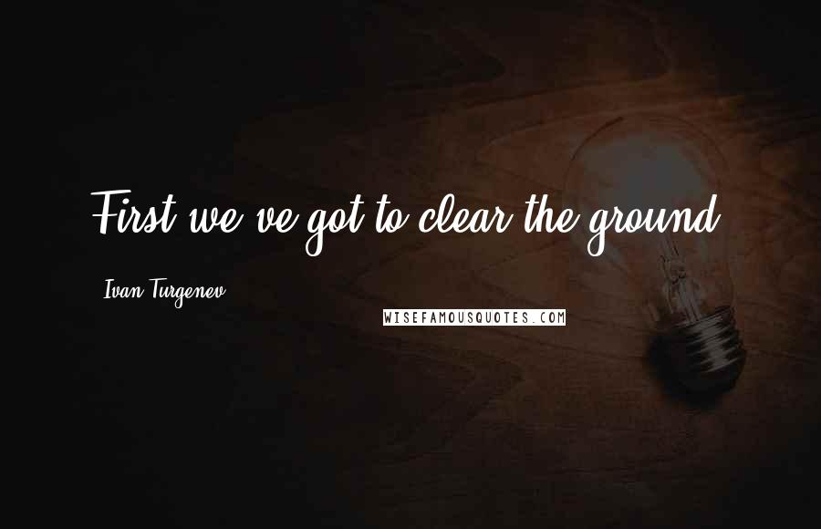 Ivan Turgenev quotes: First we've got to clear the ground.