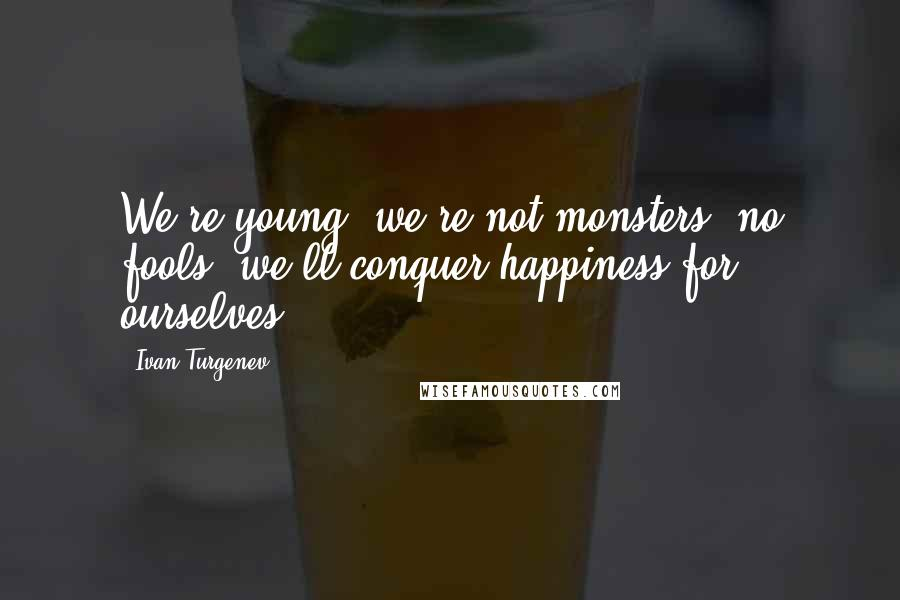 Ivan Turgenev quotes: We're young, we're not monsters, no fools: we'll conquer happiness for ourselves.