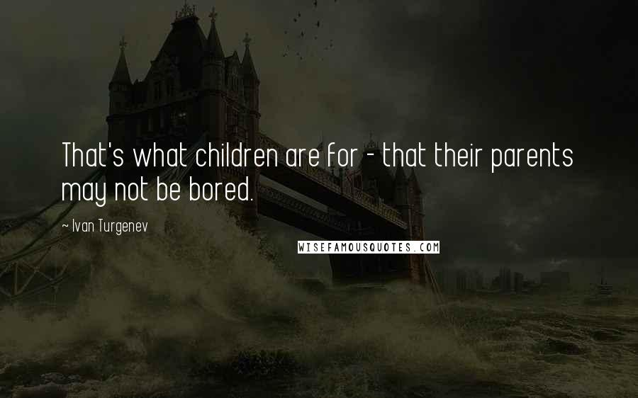 Ivan Turgenev quotes: That's what children are for - that their parents may not be bored.