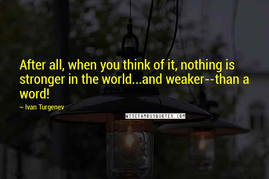 Ivan Turgenev quotes: After all, when you think of it, nothing is stronger in the world...and weaker--than a word!