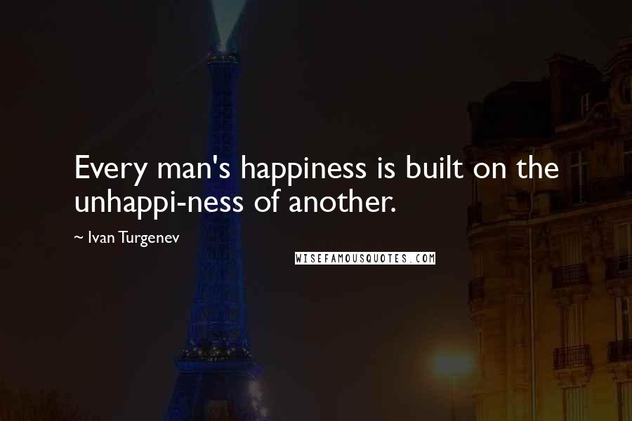 Ivan Turgenev quotes: Every man's happiness is built on the unhappi-ness of another.