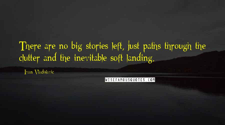 Ivan Vladislavic quotes: There are no big stories left, just paths through the clutter and the inevitable soft landing.