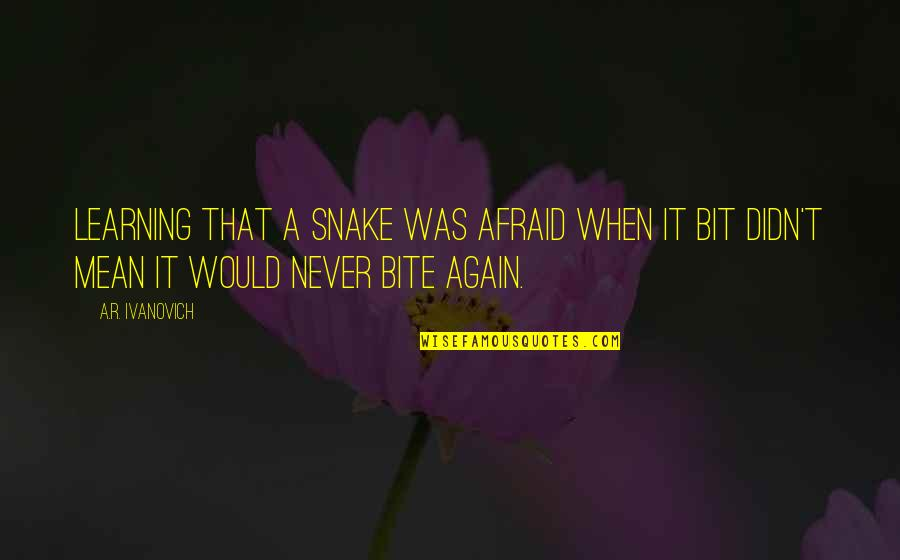 Ivanovich Quotes By A.R. Ivanovich: Learning that a snake was afraid when it