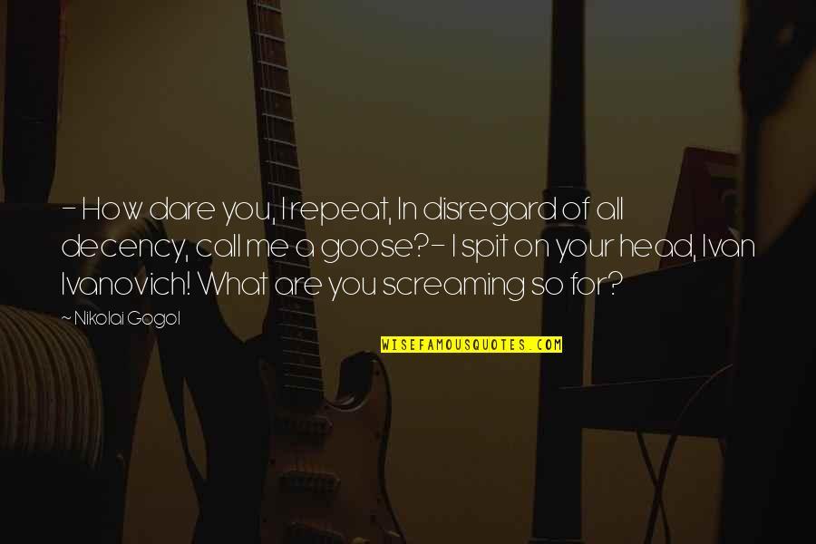 Ivanovich Quotes By Nikolai Gogol: - How dare you, I repeat, In disregard