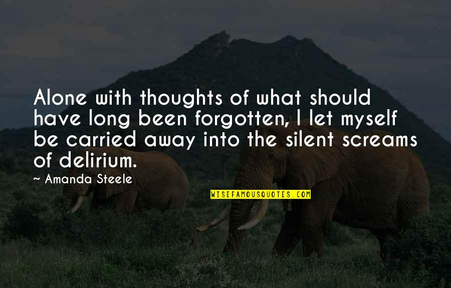 I've Been Forgotten Quotes By Amanda Steele: Alone with thoughts of what should have long