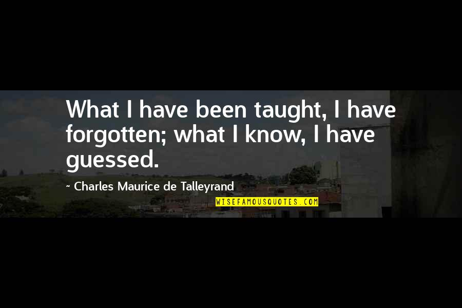 I've Been Forgotten Quotes By Charles Maurice De Talleyrand: What I have been taught, I have forgotten;
