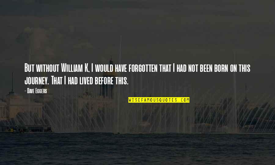 I've Been Forgotten Quotes By Dave Eggers: But without William K, I would have forgotten