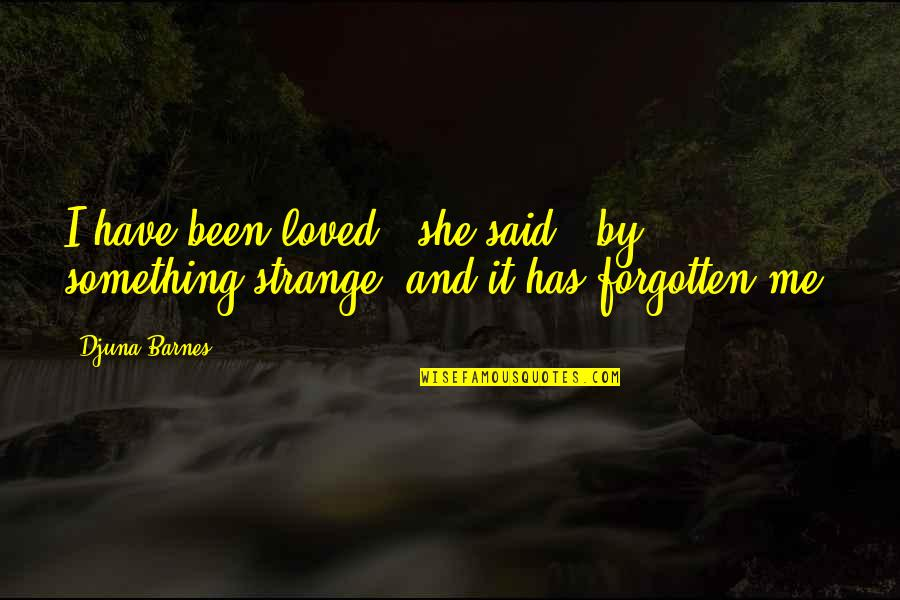 I've Been Forgotten Quotes By Djuna Barnes: I have been loved,' she said, 'by something
