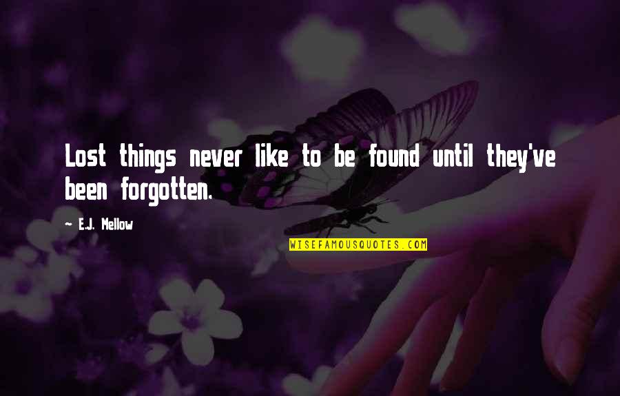 I've Been Forgotten Quotes By E.J. Mellow: Lost things never like to be found until