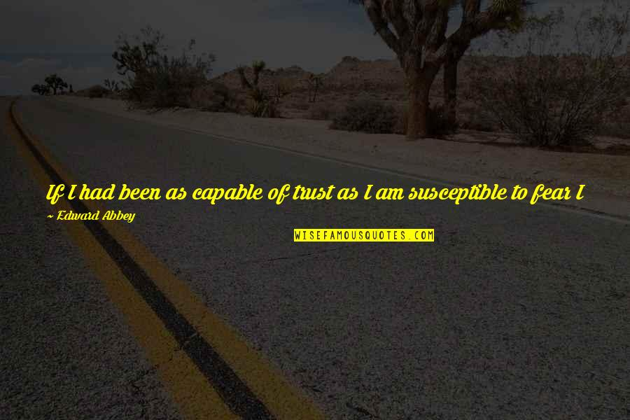 I've Been Forgotten Quotes By Edward Abbey: If I had been as capable of trust