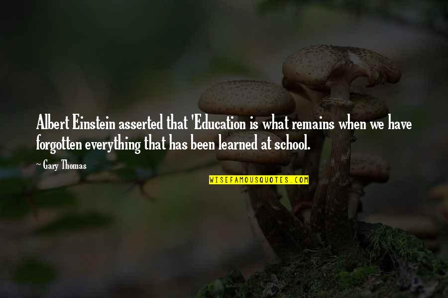 I've Been Forgotten Quotes By Gary Thomas: Albert Einstein asserted that 'Education is what remains