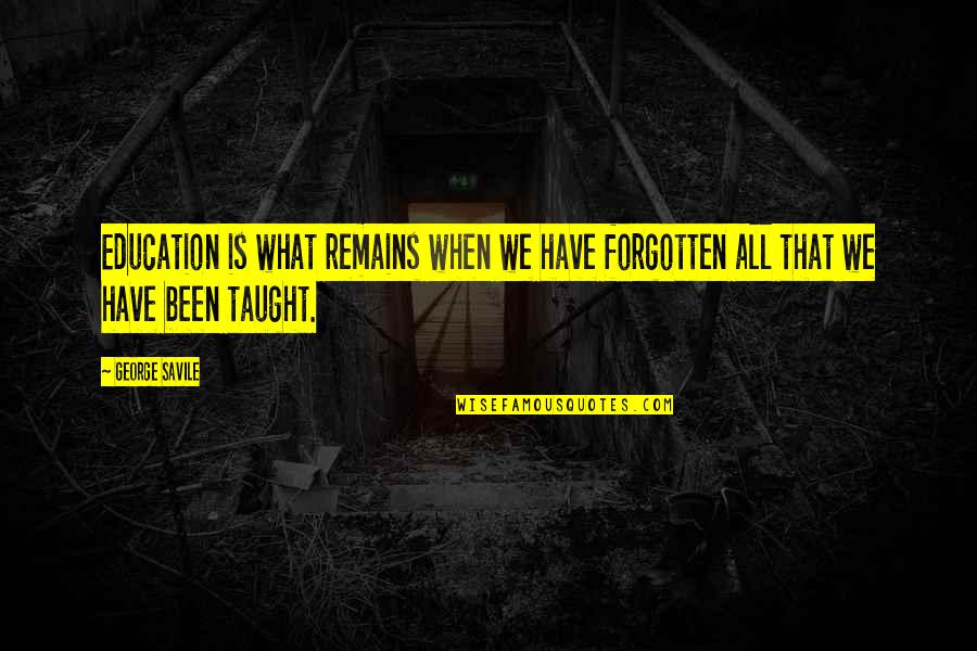 I've Been Forgotten Quotes By George Savile: Education is what remains when we have forgotten