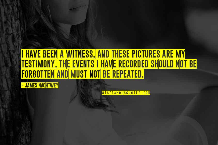 I've Been Forgotten Quotes By James Nachtwey: I have been a witness, and these pictures