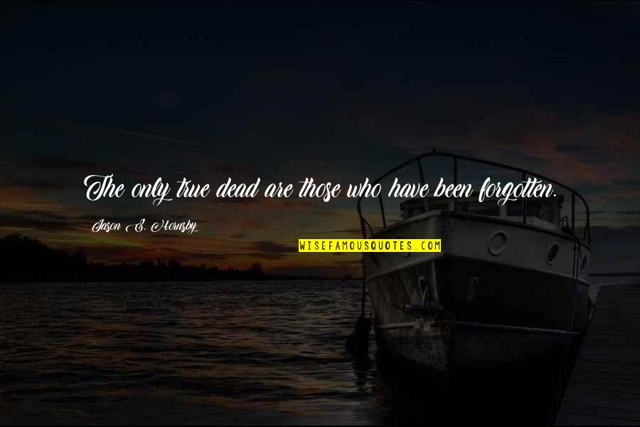 I've Been Forgotten Quotes By Jason S. Hornsby: The only true dead are those who have