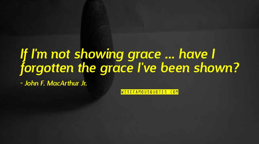 I've Been Forgotten Quotes By John F. MacArthur Jr.: If I'm not showing grace ... have I