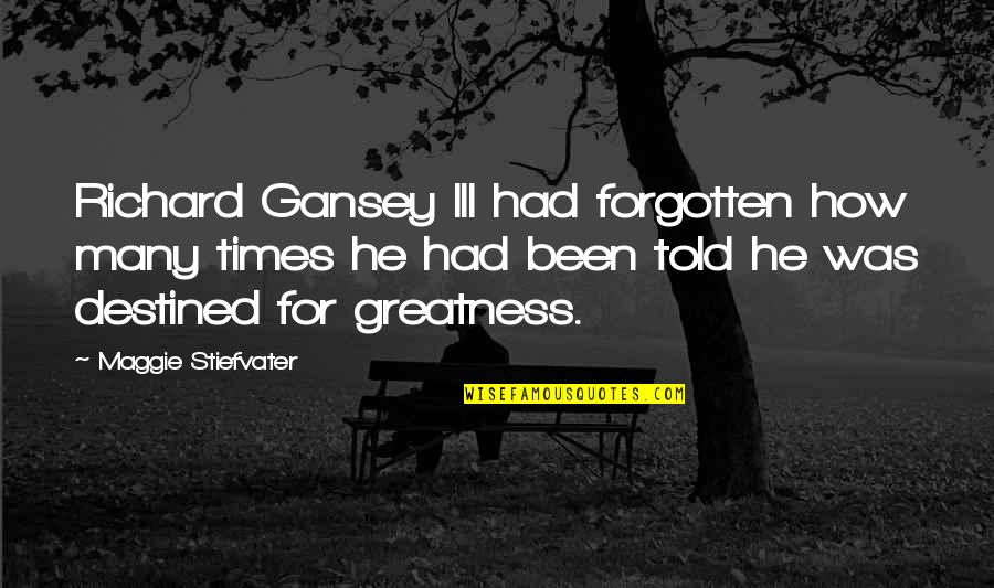 I've Been Forgotten Quotes By Maggie Stiefvater: Richard Gansey III had forgotten how many times