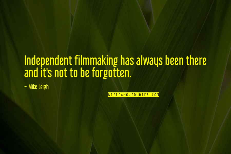 I've Been Forgotten Quotes By Mike Leigh: Independent filmmaking has always been there and it's