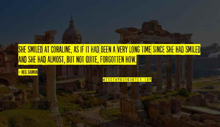 I've Been Forgotten Quotes By Neil Gaiman: She smiled at Coraline, as if it had
