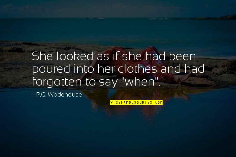 I've Been Forgotten Quotes By P.G. Wodehouse: She looked as if she had been poured