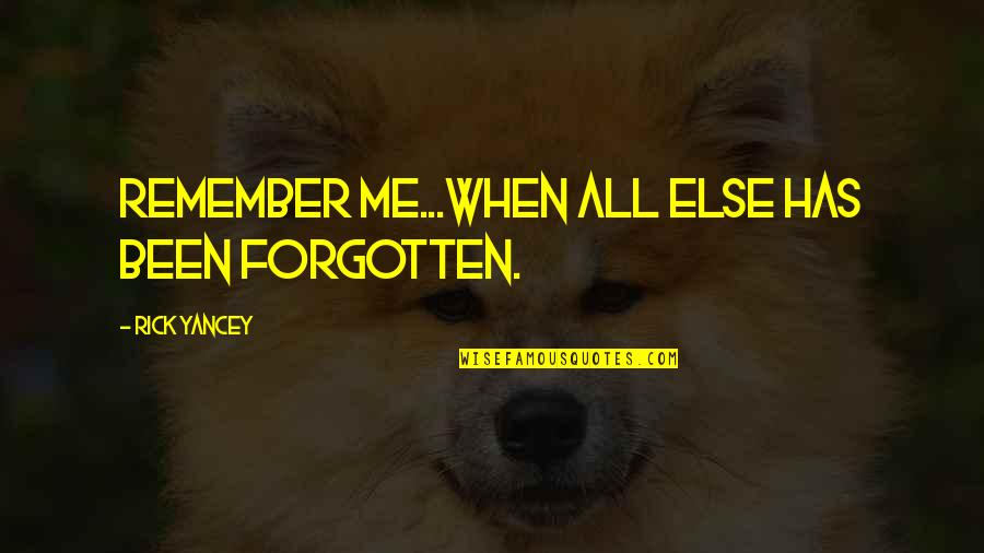 I've Been Forgotten Quotes By Rick Yancey: Remember me...When all else has been forgotten.