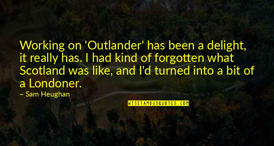 I've Been Forgotten Quotes By Sam Heughan: Working on 'Outlander' has been a delight, it