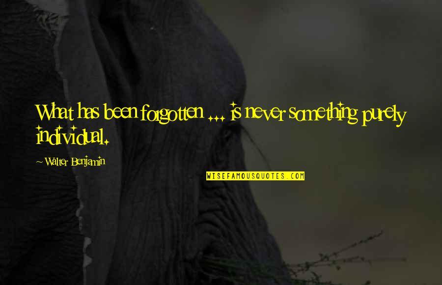 I've Been Forgotten Quotes By Walter Benjamin: What has been forgotten ... is never something