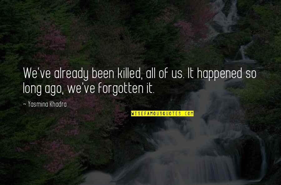 I've Been Forgotten Quotes By Yasmina Khadra: We've already been killed, all of us. It