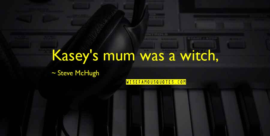I've Been Through Hell Quotes By Steve McHugh: Kasey's mum was a witch,