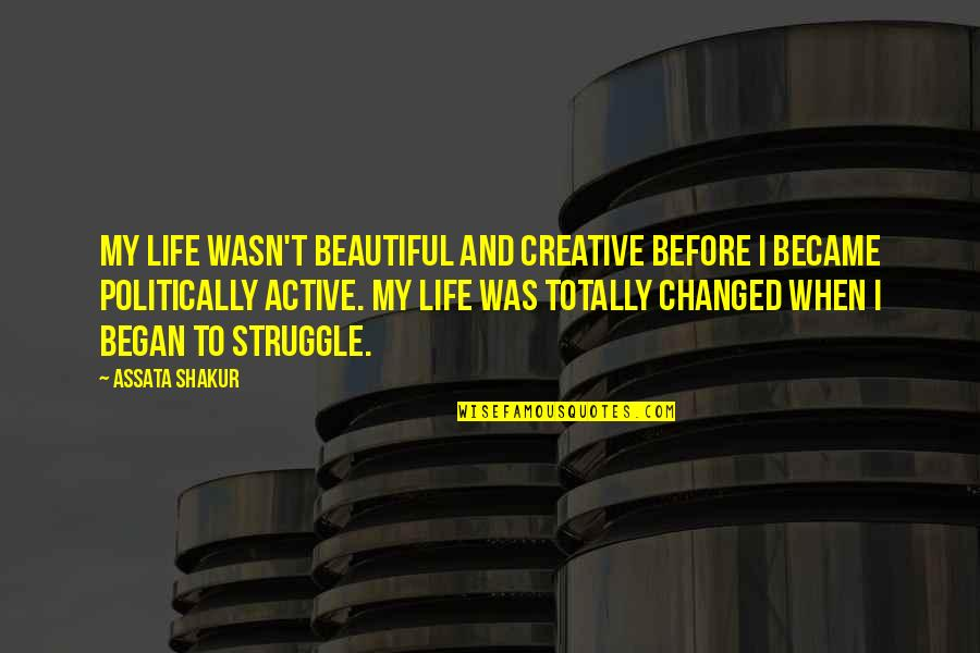 I've Changed My Life Quotes By Assata Shakur: My life wasn't beautiful and creative before I