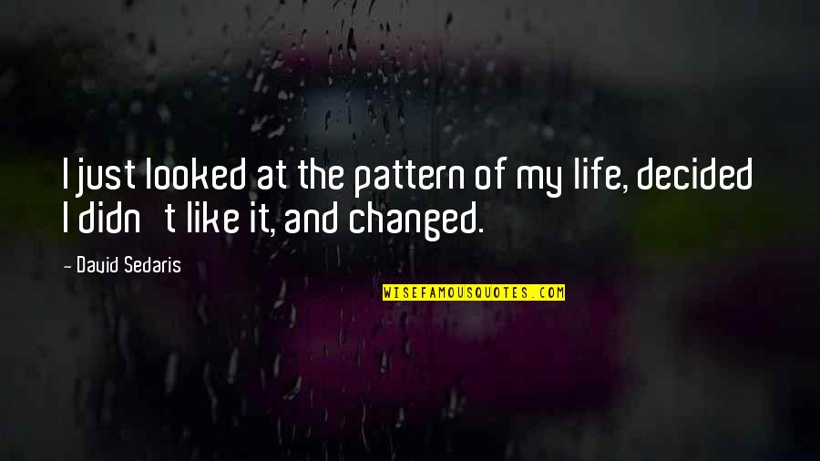 I've Changed My Life Quotes By David Sedaris: I just looked at the pattern of my