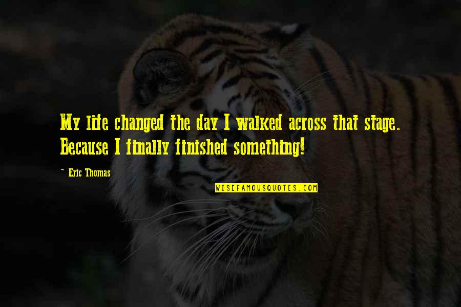 I've Changed My Life Quotes By Eric Thomas: My life changed the day I walked across