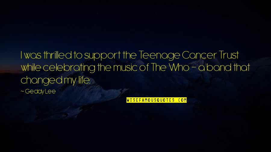 I've Changed My Life Quotes By Geddy Lee: I was thrilled to support the Teenage Cancer