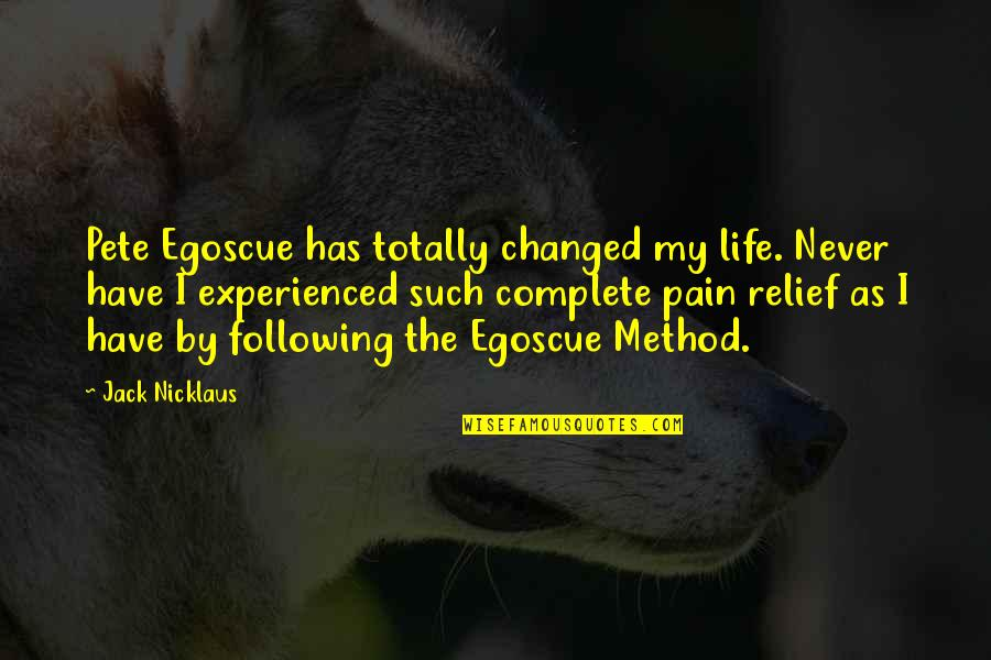 I've Changed My Life Quotes By Jack Nicklaus: Pete Egoscue has totally changed my life. Never