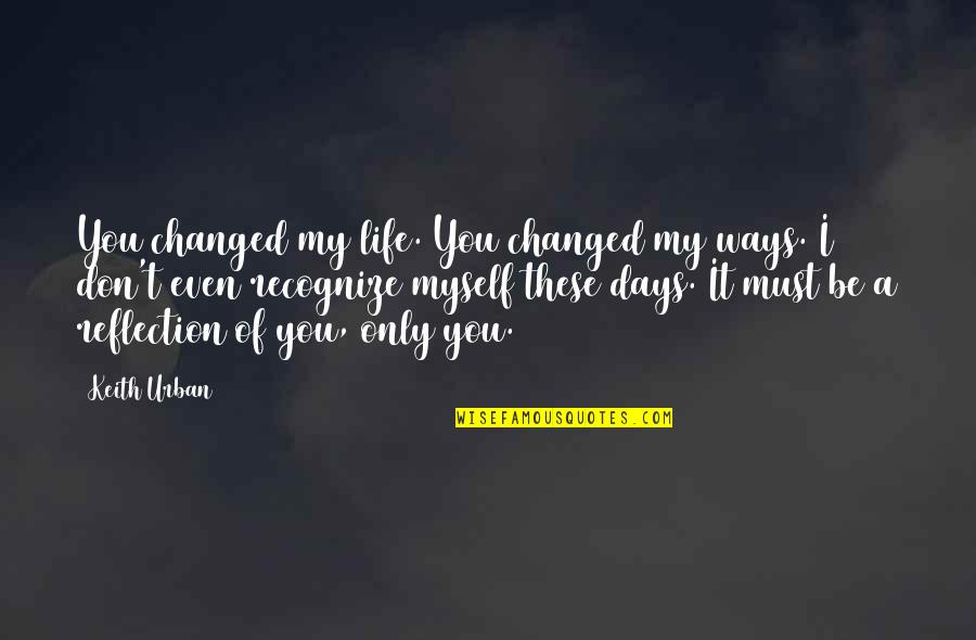 I've Changed My Life Quotes By Keith Urban: You changed my life. You changed my ways.