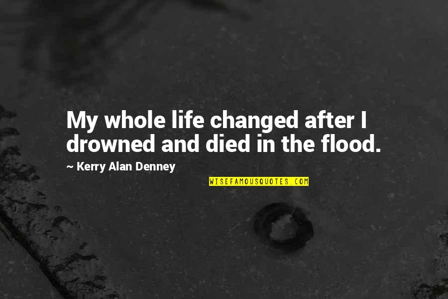 I've Changed My Life Quotes By Kerry Alan Denney: My whole life changed after I drowned and