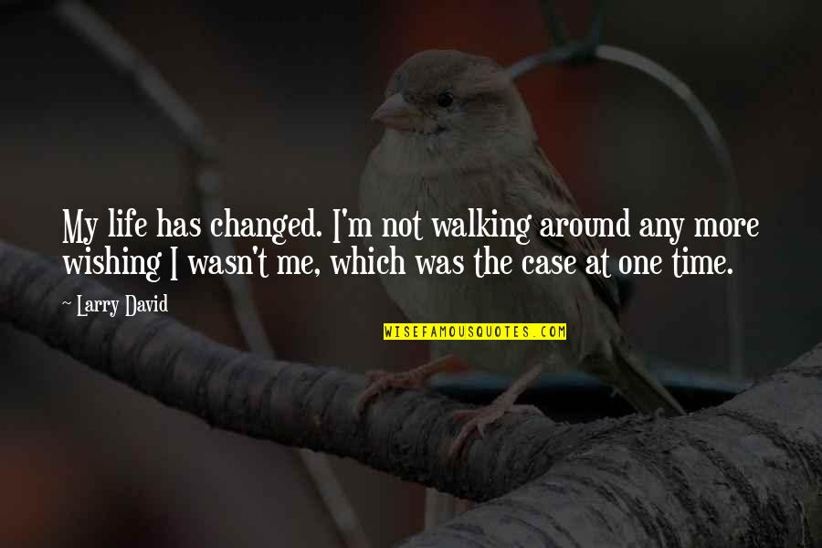 I've Changed My Life Quotes By Larry David: My life has changed. I'm not walking around