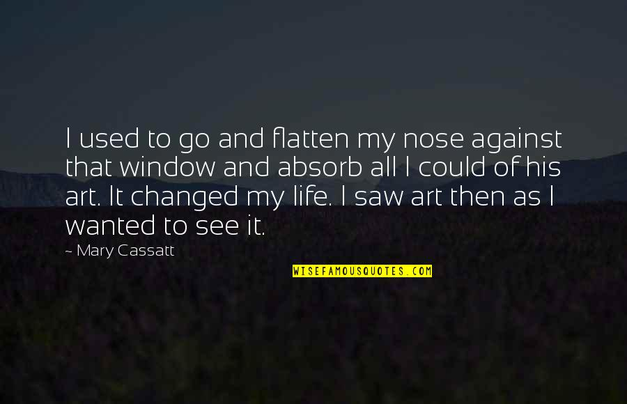 I've Changed My Life Quotes By Mary Cassatt: I used to go and flatten my nose