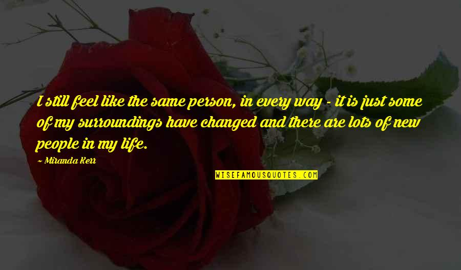 I've Changed My Life Quotes By Miranda Kerr: I still feel like the same person, in