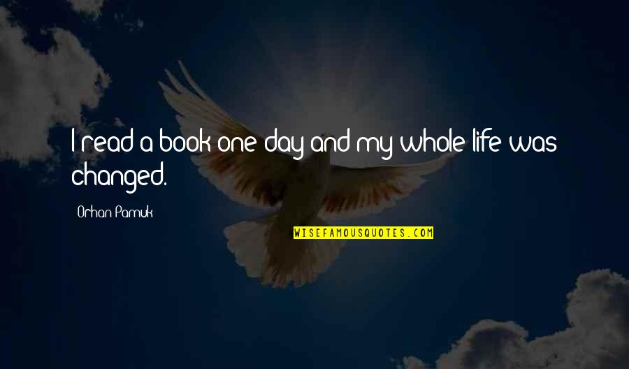 I've Changed My Life Quotes By Orhan Pamuk: I read a book one day and my