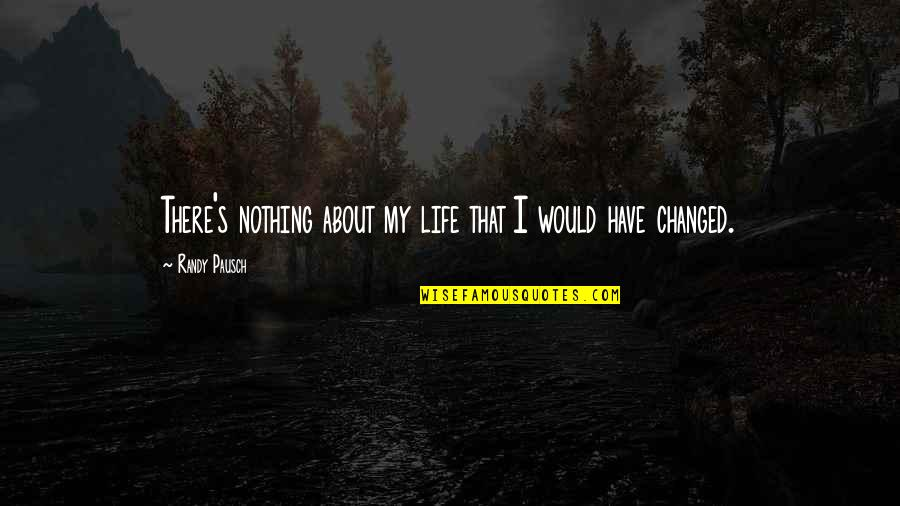 I've Changed My Life Quotes By Randy Pausch: There's nothing about my life that I would