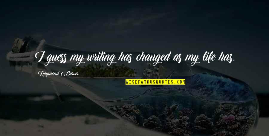 I've Changed My Life Quotes By Raymond Carver: I guess my writing has changed as my