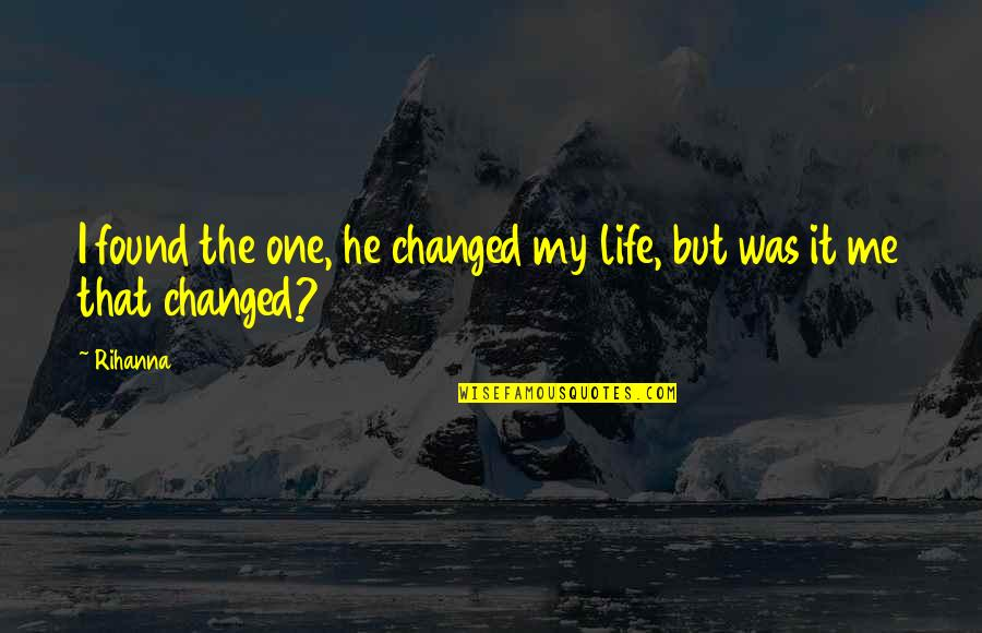 I've Changed My Life Quotes By Rihanna: I found the one, he changed my life,