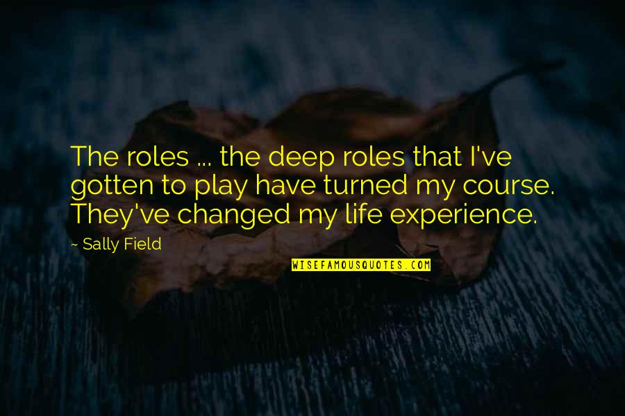 I've Changed My Life Quotes By Sally Field: The roles ... the deep roles that I've