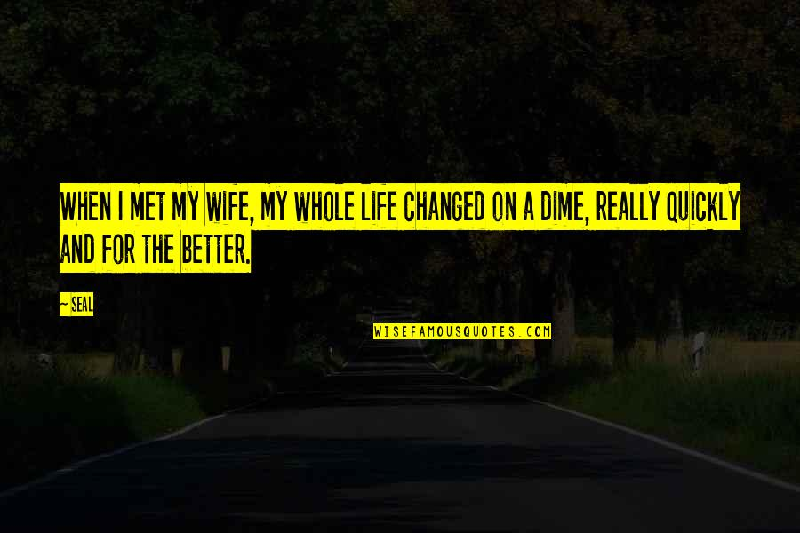 I've Changed My Life Quotes By Seal: When I met my wife, my whole life