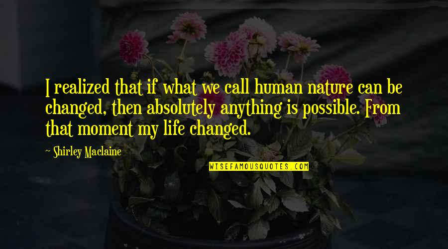 I've Changed My Life Quotes By Shirley Maclaine: I realized that if what we call human