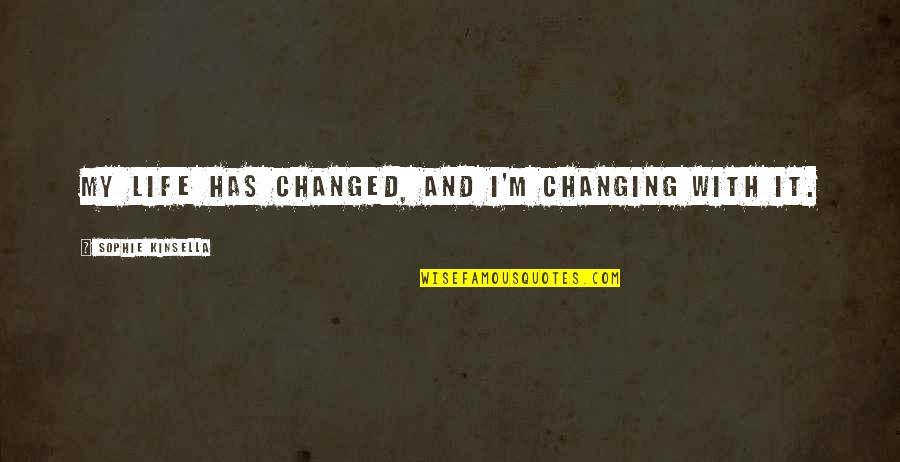 I've Changed My Life Quotes By Sophie Kinsella: My life has changed, and I'm changing with