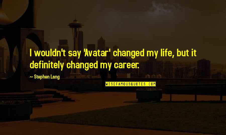 I've Changed My Life Quotes By Stephen Lang: I wouldn't say 'Avatar' changed my life, but
